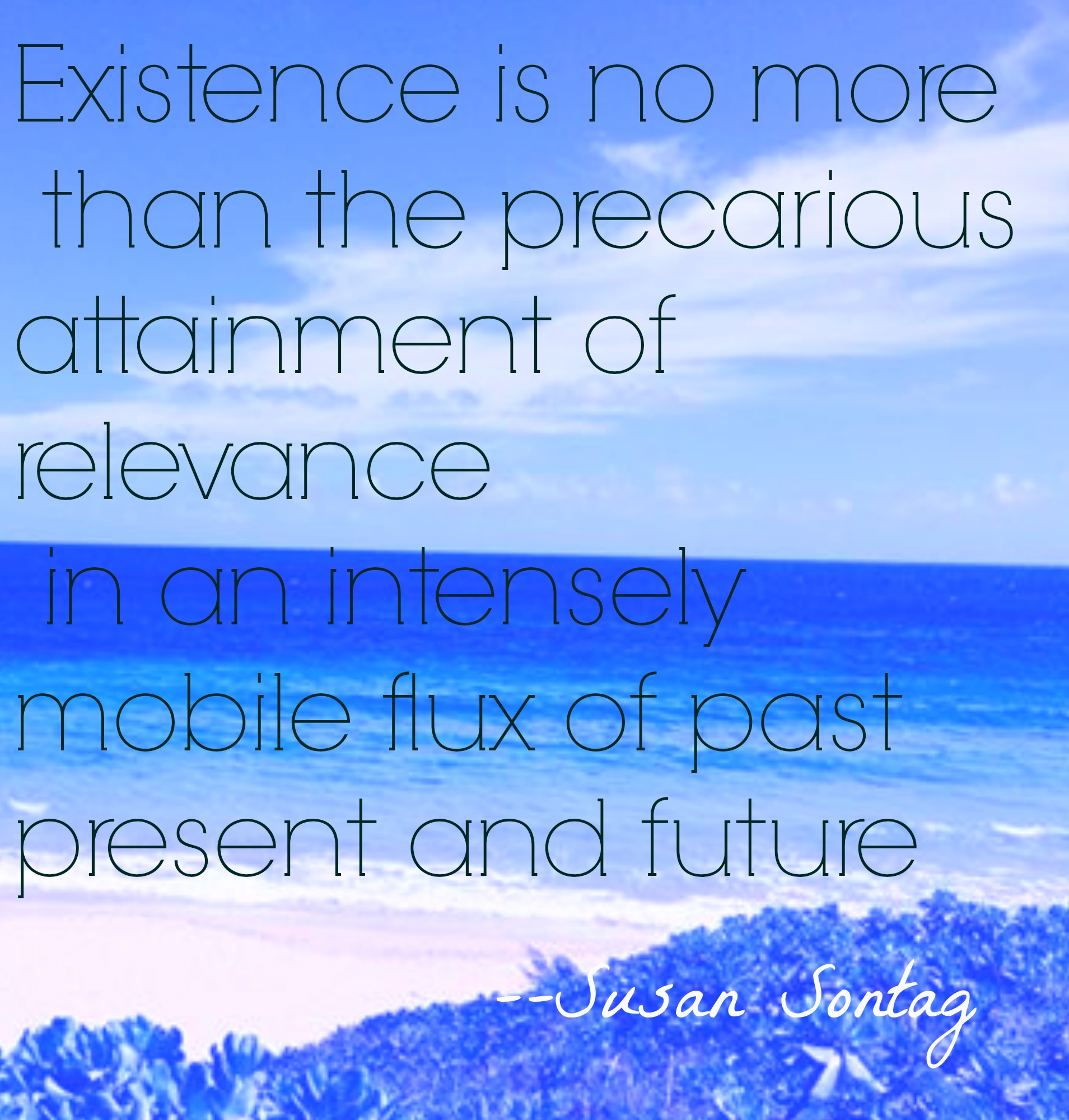 Existence is no more than the precarious attainment of relevance in an intensely mobile flux of past, present, and future