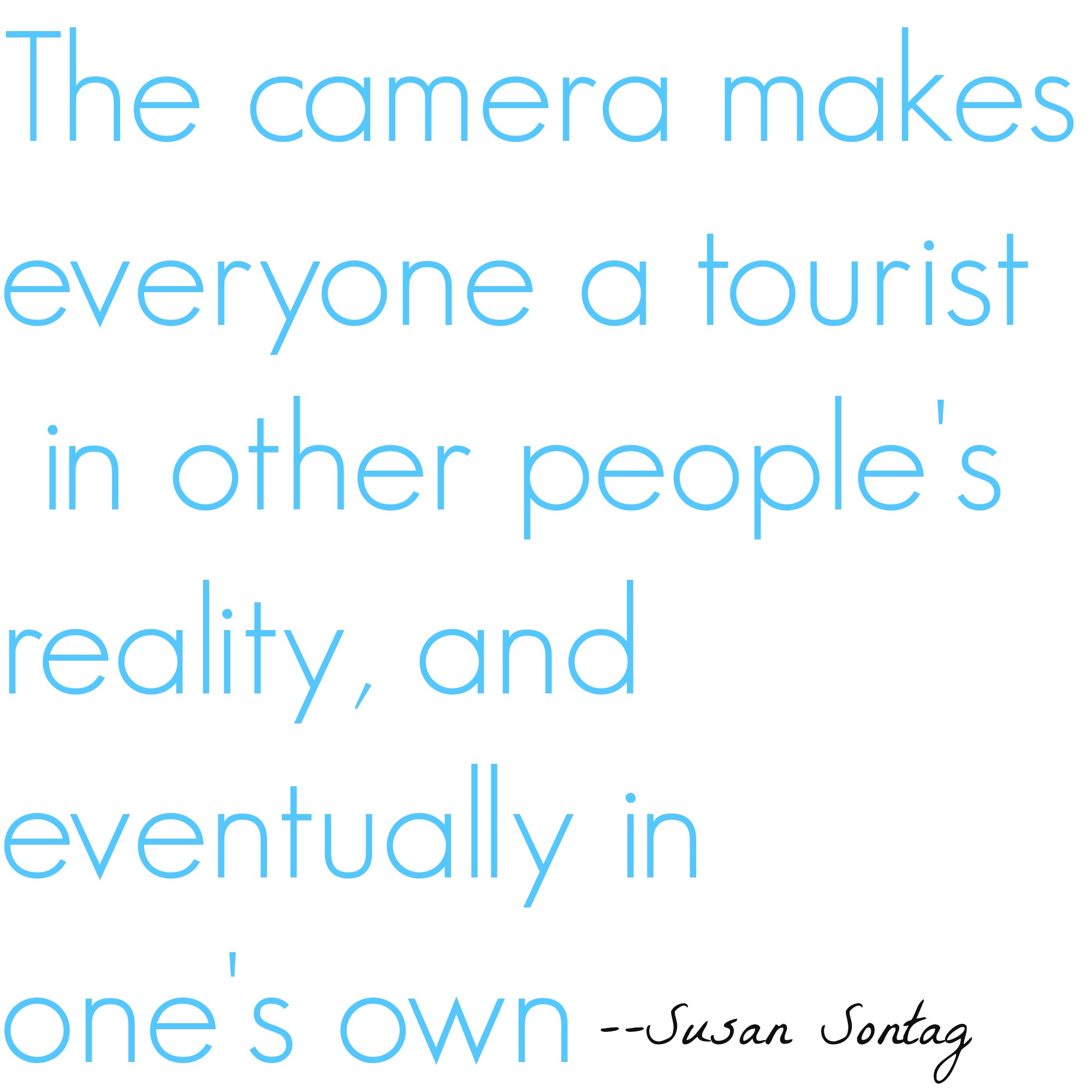 The camera makes everyone a tourist in other people's reality, and eventually in one's own