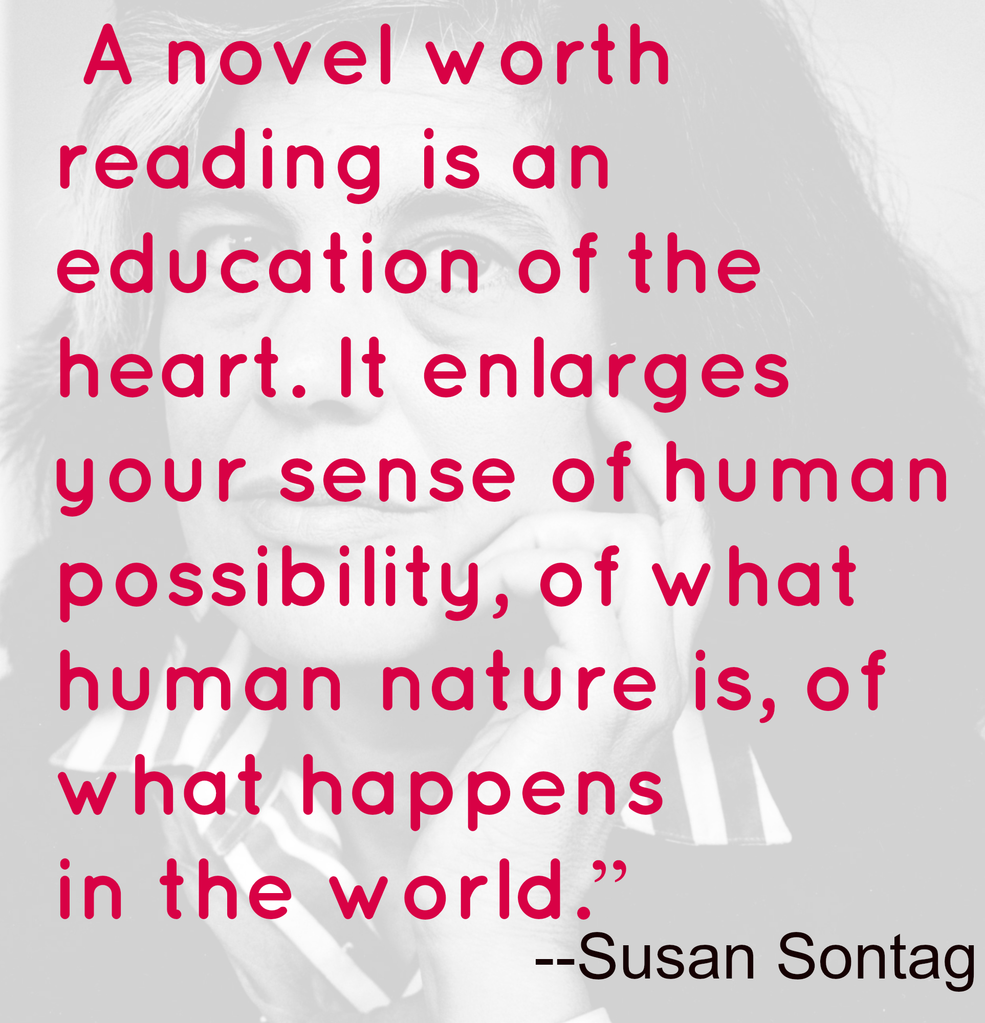 A novel worth reading is an education of the heart. It enlarges your sense of human possibility, of what human nature is, of what happens in the world